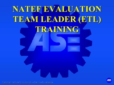 National Institute for Automotive Service Excellence NATEF EVALUATION TEAM LEADER (ETL) TRAINING.