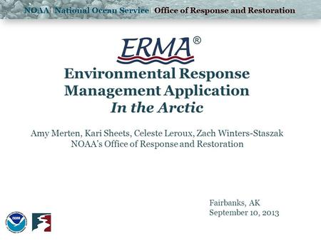 ® Environmental Response Management Application In the Arctic Amy Merten, Kari Sheets, Celeste Leroux, Zach Winters-Staszak NOAA's Office of Response and.