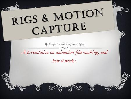 RIGS & MOTION CAPTURE By: Jennifer Marcial and Juan m. lopez A presentation on animation film-making, and how it works.