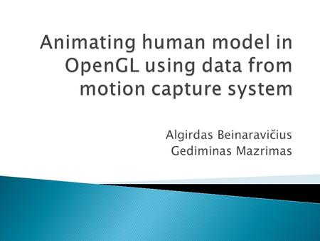 Algirdas Beinaravičius Gediminas Mazrimas.  Introduction  Motion capture and motion data  Used techniques  Animating human body  Problems  Conclusion.