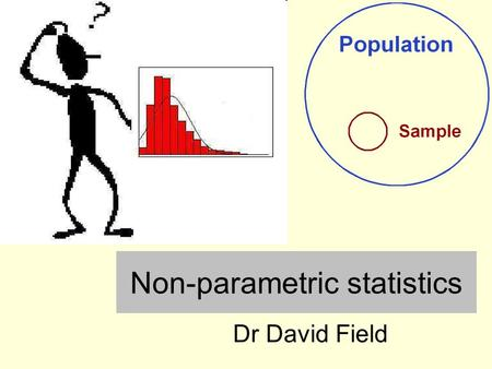 "Non-parametric statistics Dr David Field. Parametric vs. non-parametric The t test covered in Lecture 5 is an example of a ""parametric test"" Parametric."