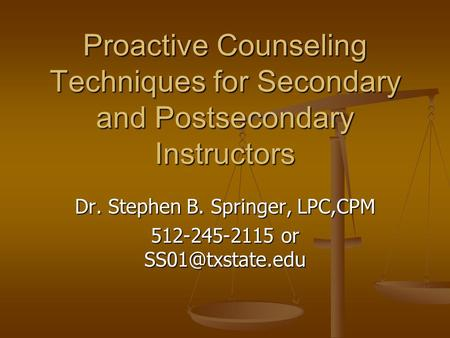Proactive Counseling Techniques for Secondary and Postsecondary Instructors Dr. Stephen B. Springer, LPC,CPM 512-245-2115 or
