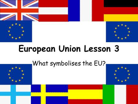 European Union Lesson 3 What symbolises the EU?. Lesson Aims:  To analyse the symbol of the EU  To understand why symbolism is so important  To consider.