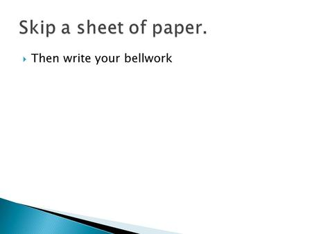 Skip a sheet of paper. Then write your bellwork.
