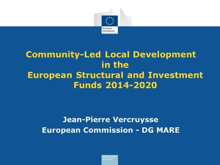 Community-Led Local Development in the European Structural and Investment Funds 2014-2020 Jean-Pierre Vercruysse European Commission - DG MARE.