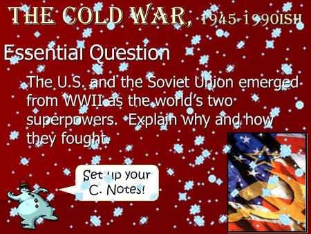 Set up your C. Notes! Essential Question The Cold War, 1945-1990ish The U.S. and the Soviet Union emerged from WWII as the world's two superpowers. Explain.