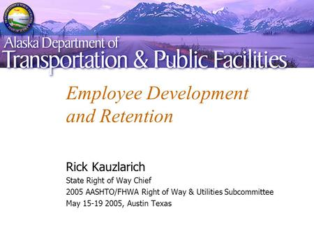 Employee Development and Retention Rick Kauzlarich State Right of Way Chief 2005 AASHTO/FHWA Right of Way & Utilities Subcommittee May 15-19 2005, Austin.
