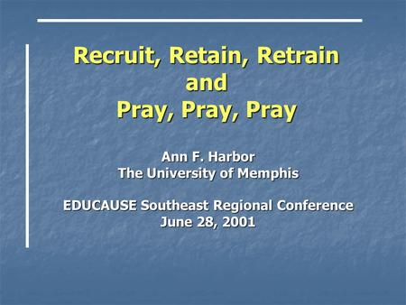 Recruit, Retain, Retrain and Pray, Pray, Pray Ann F. Harbor The University of Memphis EDUCAUSE Southeast Regional Conference June 28, 2001.