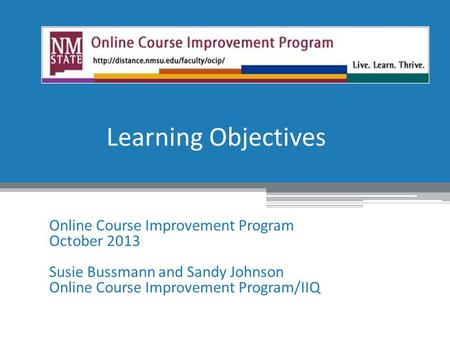Learning Objectives Online Course Improvement Program October 2013 Susie Bussmann and Sandy Johnson Online Course Improvement Program/IIQ.