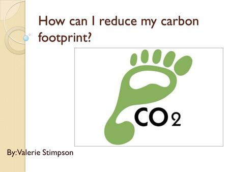 How can I reduce my carbon footprint? By: Valerie Stimpson.