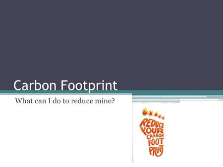 Carbon Footprint What can I do to reduce mine?. At Home Change the light bulbs in your house. Both CFL and LED light bulbs offer high energy savings.