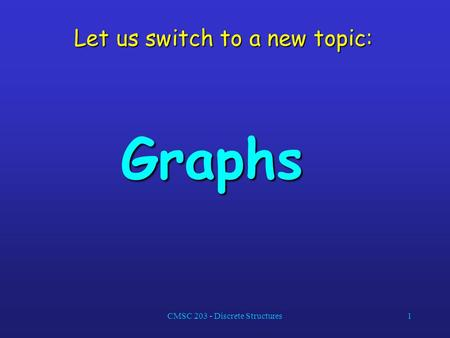 CMSC 203 - Discrete Structures1 Let us switch to a new topic: Graphs.