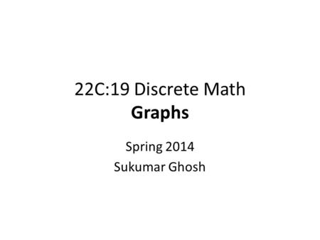 22C:19 Discrete Math Graphs Spring 2014 Sukumar Ghosh.