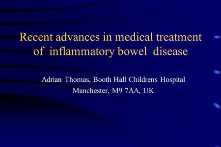 Recent advances in medical treatment of inflammatory bowel disease Adrian Thomas, Booth Hall Childrens Hospital Manchester, M9 7AA, UK.