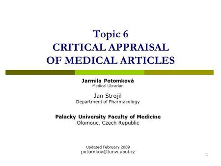 1 Topic 6 CRITICAL APPRAISAL OF MEDICAL ARTICLES Jarmila Potomková Medical Librarian Jan Strojil Department of Pharmacology Palacky University Faculty.