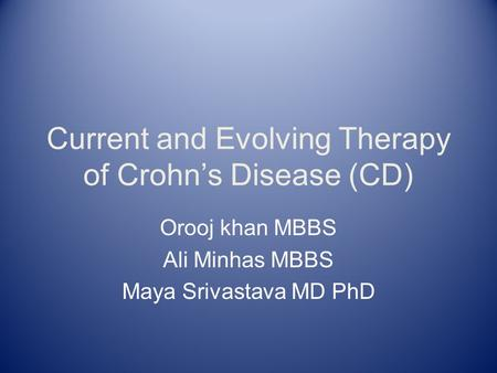Current and Evolving Therapy of Crohn's Disease (CD) Orooj khan MBBS Ali Minhas MBBS Maya Srivastava MD PhD.