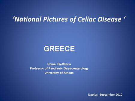 'National Pictures of Celiac Disease ' GREECE Roma Eleftheria Professor of Paediatric Gastroenterology University of Athens Naples, September 2010.
