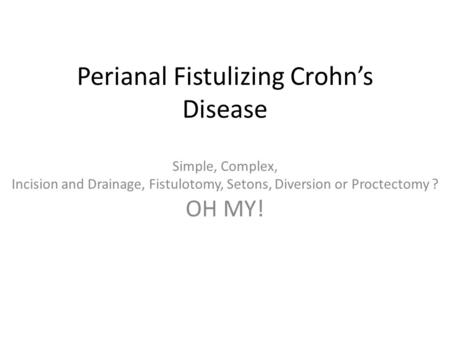 Perianal Fistulizing Crohn's Disease Simple, Complex, Incision and Drainage, Fistulotomy, Setons, Diversion or Proctectomy ? OH MY!