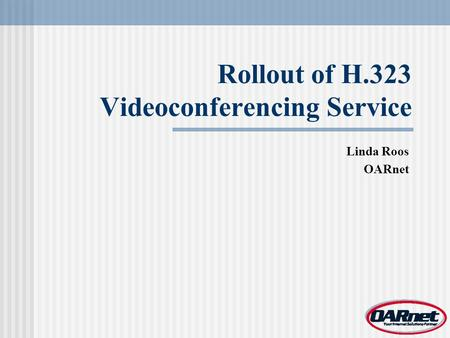 Rollout of H.323 Videoconferencing Service Linda Roos OARnet.