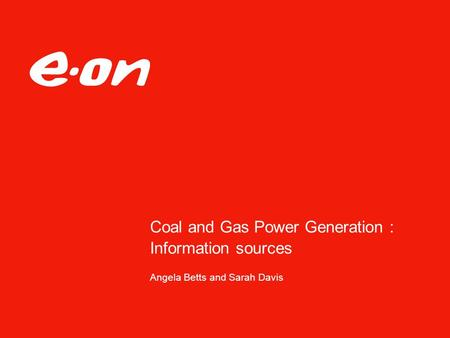 Coal and Gas Power Generation : Information sources Angela Betts and Sarah Davis.