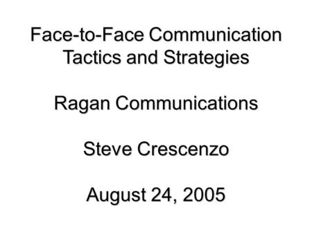 Face-to-Face Communication Tactics and Strategies Ragan Communications Steve Crescenzo August 24, 2005.