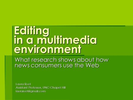 Editing in a multimedia environment What <strong>research</strong> shows about how news consumers use the Web Laura Ruel Assistant Professor, UNC-Chapel Hill