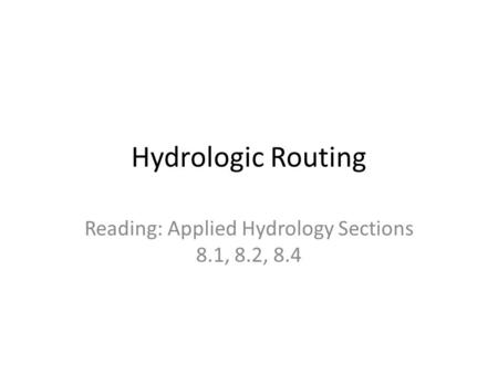 Hydrologic Routing Reading: Applied Hydrology Sections 8.1, 8.2, 8.4.