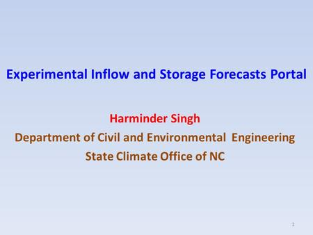 Experimental Inflow and Storage Forecasts Portal Harminder Singh Department of Civil and Environmental Engineering State Climate Office of NC 1.