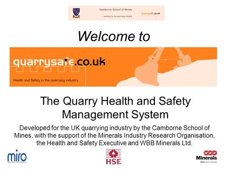 Welcome to The Quarry Health and Safety Management System Developed for the UK quarrying industry by the Camborne School of Mines, with the support of.