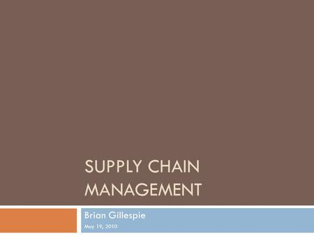 SUPPLY CHAIN MANAGEMENT Brian Gillespie May 19, 2010.