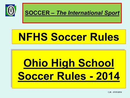 Ohio High School Soccer Rules - 2014 FIFA Laws of the Game NFHS Soccer Rules SOCCER – The International Sport CJK - 07/01/2014.
