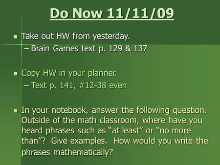 Do Now 11/11/09 Take out HW from yesterday. Take out HW from yesterday. –Brain Games text p. 129 & 137 Copy HW in your planner. Copy HW in your planner.