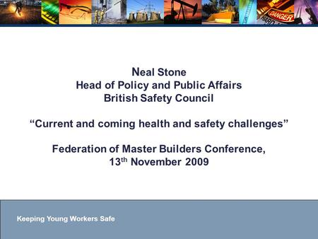 "Keeping Young Workers Safe N eal Stone Head of Policy and Public Affairs British Safety Council ""Current and coming health and safety challenges"" Federation."