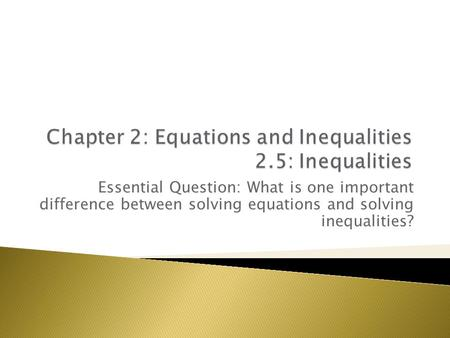 Essential Question: What is one important difference between solving equations and solving inequalities?