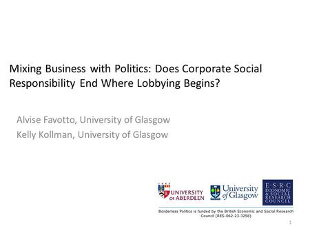 Mixing Business with Politics: Does Corporate Social Responsibility End Where Lobbying Begins? Alvise Favotto, University of Glasgow Kelly Kollman, University.