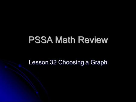 PSSA Math Review Lesson 32 Choosing a Graph. Standard E.1.1.1 E.1.1.1 Choose and/or explain the correct representation graph for a set of data.