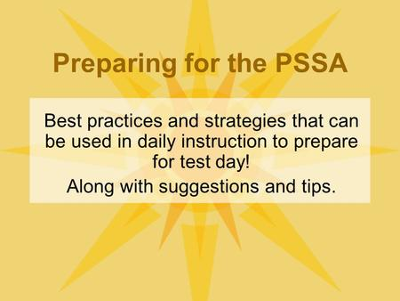 Preparing for the PSSA Best practices and strategies that can be used in daily instruction to prepare for test day! Along with suggestions and tips.