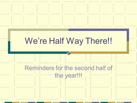 We're Half Way There!! Reminders for the second half of the year!!!