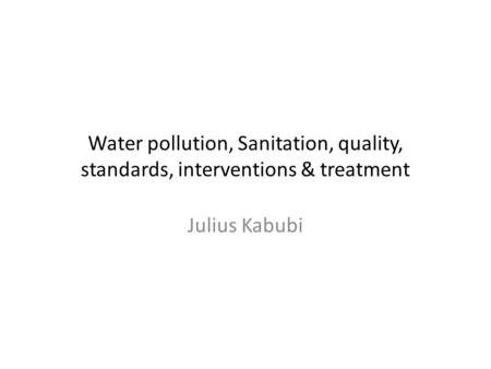 Water pollution, Sanitation, quality, standards, interventions & treatment Julius Kabubi.