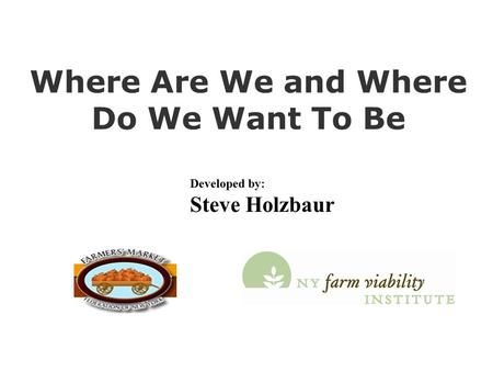 Where Are We and Where Do We Want To Be Developed by: Steve Holzbaur.