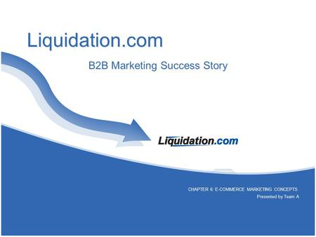 Liquidation.com B2B Marketing Success Story CHAPTER 6: E-COMMERCE MARKETING CONCEPTS Presented by Team A.