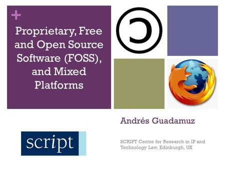 + Andrés Guadamuz SCRIPT Centre for Research in IP and Technology Law, Edinburgh, UK Proprietary, Free and Open Source Software (FOSS), and Mixed Platforms.