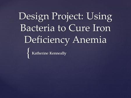 { Design Project: Using Bacteria to Cure Iron Deficiency Anemia Katherine Kenneally.