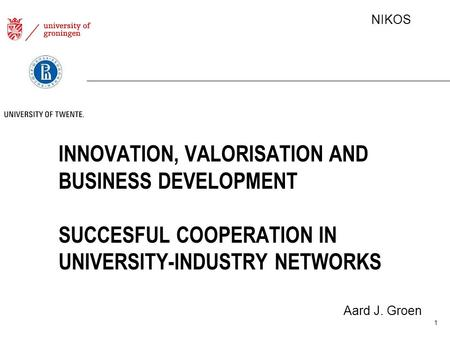 NIKOS INNOVATION, VALORISATION AND BUSINESS DEVELOPMENT SUCCESFUL COOPERATION IN UNIVERSITY-INDUSTRY NETWORKS Aard J. Groen 1.