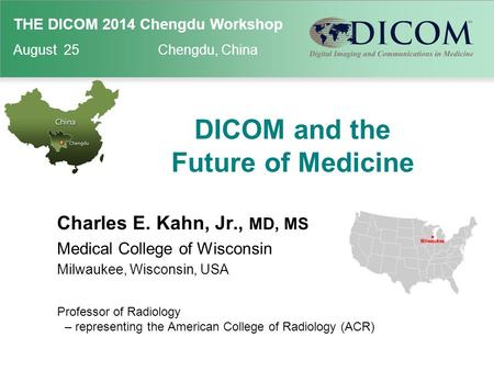 THE DICOM 2014 Chengdu Workshop August 25 Chengdu, China DICOM and the Future of Medicine Charles E. Kahn, Jr., MD, MS Medical College of Wisconsin Milwaukee,