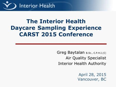 The Interior Health Daycare Sampling Experience CARST 2015 Conference Greg Baytalan B.Sc., C.P.H.I.(C) Air Quality Specialist Interior Health Authority.