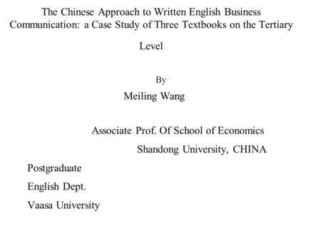 The Chinese Approach to Written English Business Communication: a Case Study of Three Textbooks on the Tertiary Level By Meiling Wang Associate Prof.