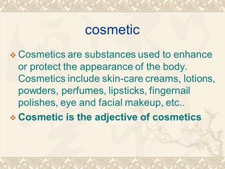 Cosmetic  Cosmetics are substances used to enhance or protect the appearance of the body. Cosmetics include skin-care creams, lotions, powders, perfumes,