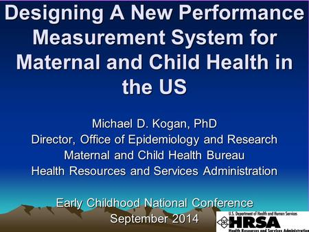 Designing A New Performance Measurement System for Maternal and Child Health in the US Michael D. Kogan, PhD Director, Office of Epidemiology and Research.