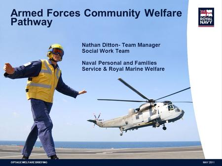 NOVEMBER 2009PRESENTATION RUNNING FOOTER Armed Forces Community Welfare Pathway Nathan Ditton- Team Manager Social Work Team Naval Personal and Families.